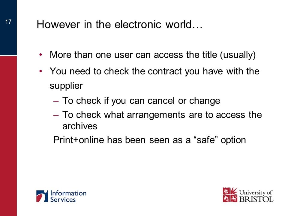 17 However in the electronic world… More than one user can access the title (usually) You need to check the contract you have with the supplier –To check if you can cancel or change –To check what arrangements are to access the archives Print+online has been seen as a safe option