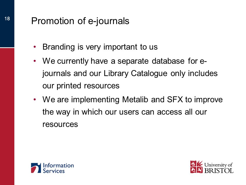 18 Promotion of e-journals Branding is very important to us We currently have a separate database for e- journals and our Library Catalogue only includes our printed resources We are implementing Metalib and SFX to improve the way in which our users can access all our resources