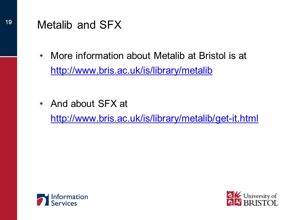 19 Metalib and SFX More information about Metalib at Bristol is at http://www.bris.ac.uk/is/library/metalib http://www.bris.ac.uk/is/library/metalib And about SFX at http://www.bris.ac.uk/is/library/metalib/get-it.html http://www.bris.ac.uk/is/library/metalib/get-it.html
