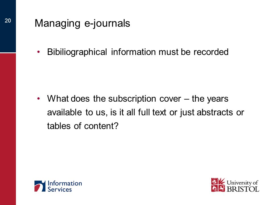20 Managing e-journals Bibiliographical information must be recorded What does the subscription cover – the years available to us, is it all full text or just abstracts or tables of content