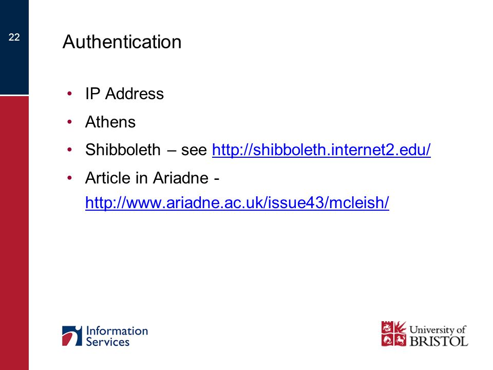 22 Authentication IP Address Athens Shibboleth – see http://shibboleth.internet2.edu/http://shibboleth.internet2.edu/ Article in Ariadne - http://www.ariadne.ac.uk/issue43/mcleish/ http://www.ariadne.ac.uk/issue43/mcleish/
