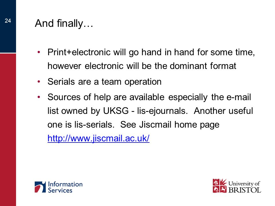 24 And finally… Print+electronic will go hand in hand for some time, however electronic will be the dominant format Serials are a team operation Sources of help are available especially the e-mail list owned by UKSG - lis-ejournals.