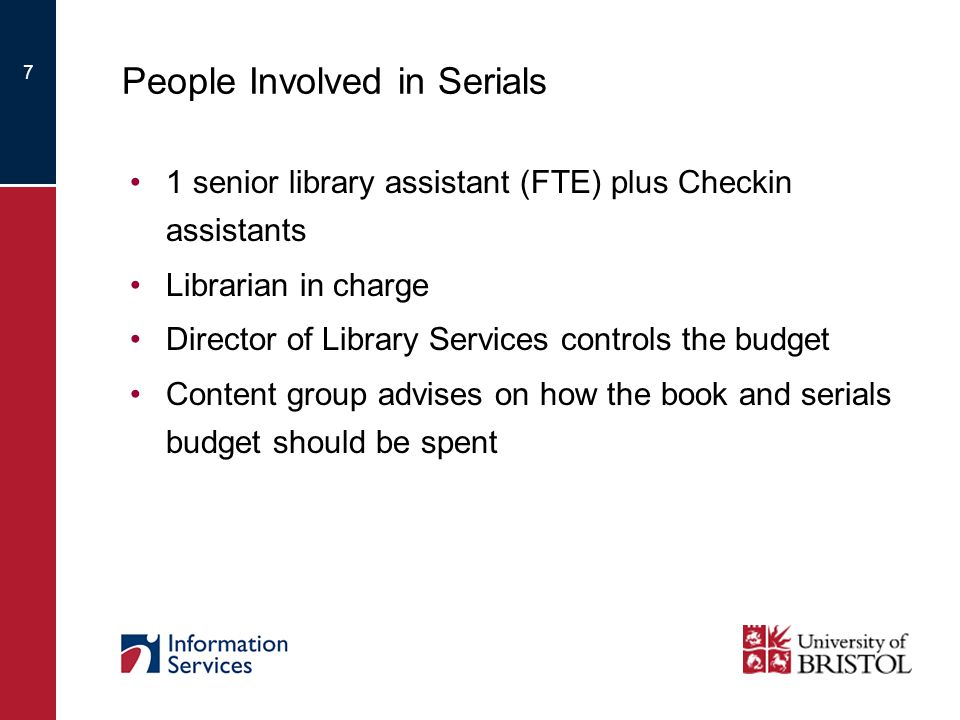 7 People Involved in Serials 1 senior library assistant (FTE) plus Checkin assistants Librarian in charge Director of Library Services controls the budget Content group advises on how the book and serials budget should be spent