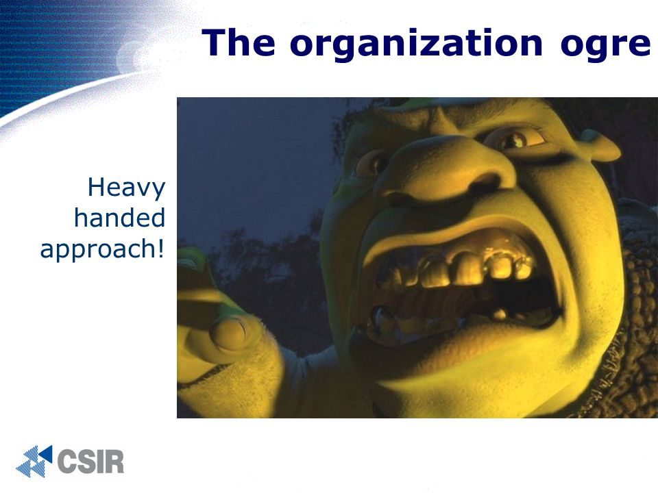The organization ogre Heavy handed approach!