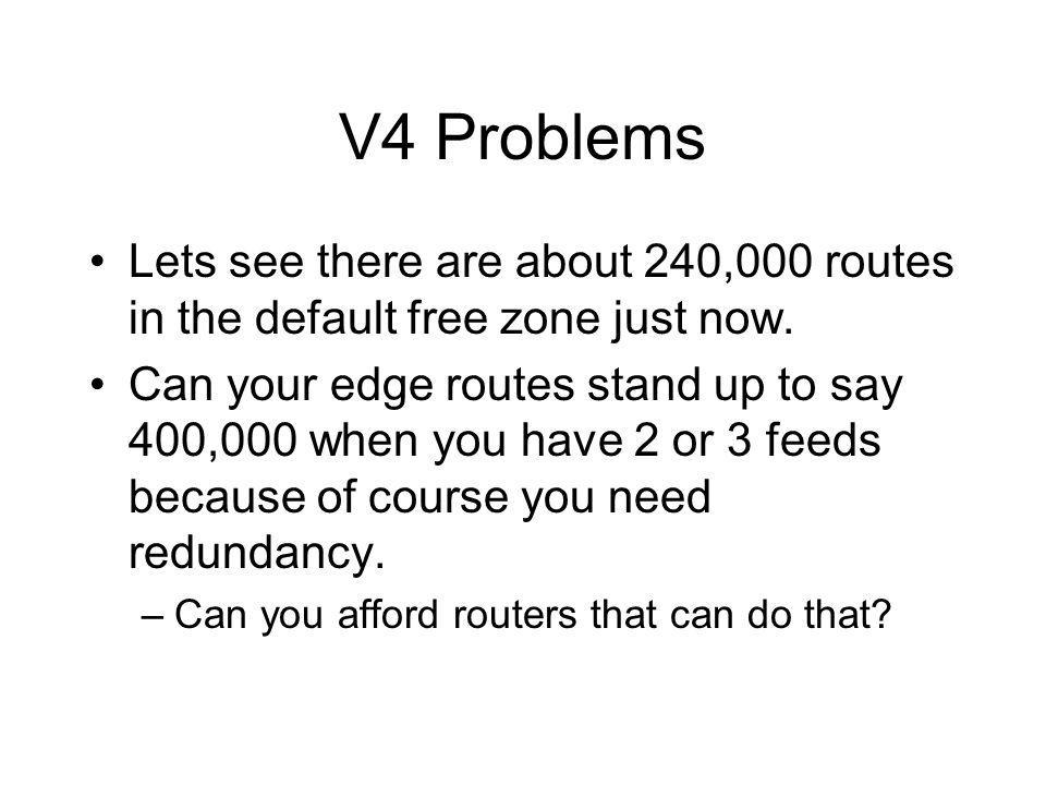 V4 Problems Lets see there are about 240,000 routes in the default free zone just now.