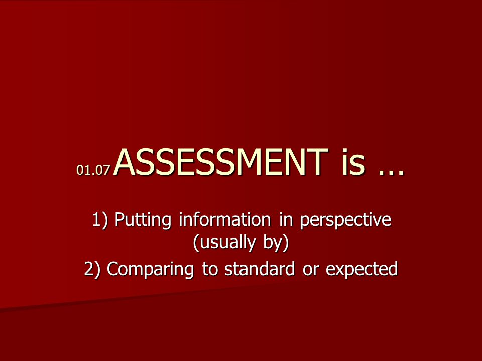 01.07 ASSESSMENT is … 1) Putting information in perspective (usually by) 2) Comparing to standard or expected