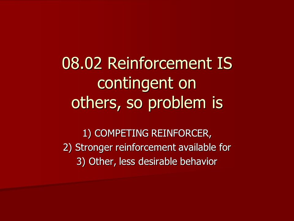 08.02 Reinforcement IS contingent on others, so problem is 1) COMPETING REINFORCER, 2) Stronger reinforcement available for 3) Other, less desirable behavior