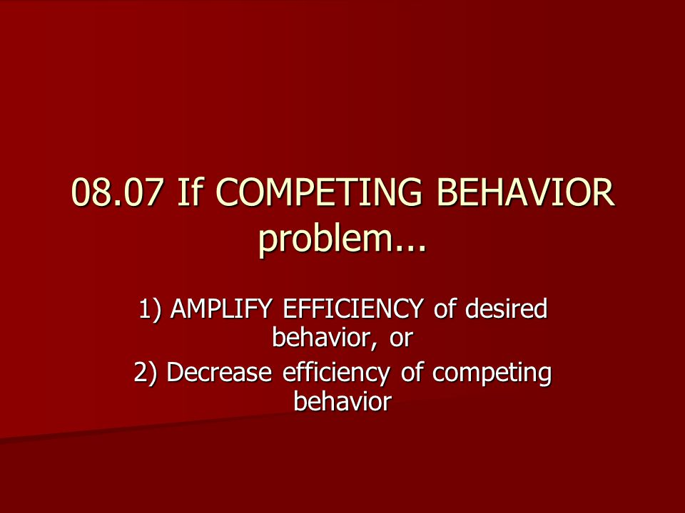 08.07 If COMPETING BEHAVIOR problem...