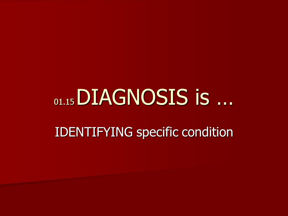 01.15 DIAGNOSIS is … IDENTIFYING specific condition