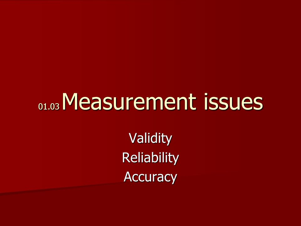 01.03 Measurement issues ValidityReliabilityAccuracy
