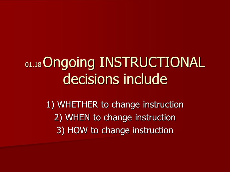 01.18 Ongoing INSTRUCTIONAL decisions include 1) WHETHER to change instruction 2) WHEN to change instruction 3) HOW to change instruction