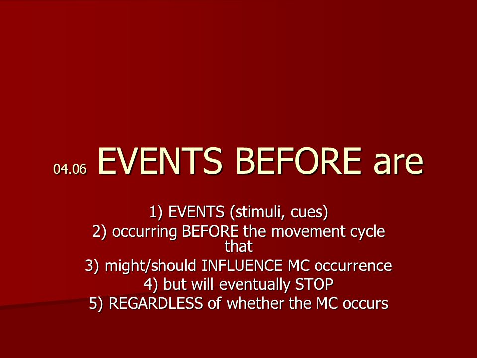 04.06 EVENTS BEFORE are 1) EVENTS (stimuli, cues) 2) occurring BEFORE the movement cycle that 3) might/should INFLUENCE MC occurrence 4) but will eventually STOP 5) REGARDLESS of whether the MC occurs