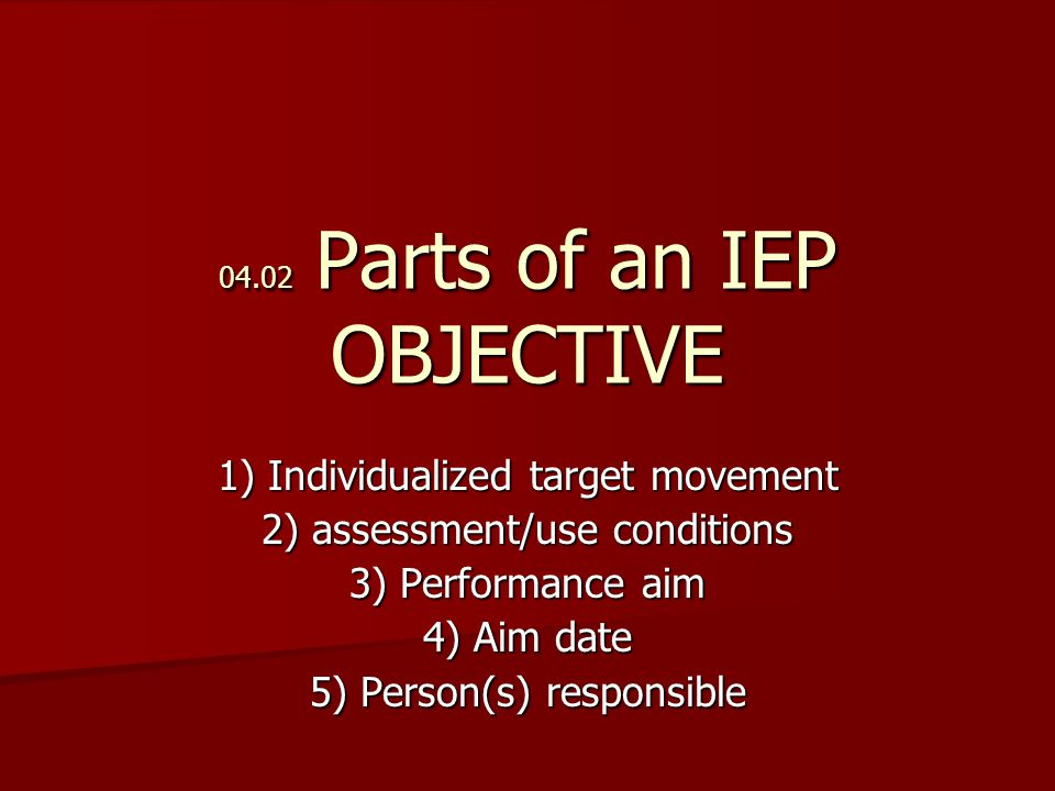 04.02 Parts of an IEP OBJECTIVE 1) Individualized target movement 2) assessment/use conditions 3) Performance aim 4) Aim date 5) Person(s) responsible