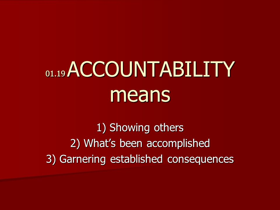 01.19 ACCOUNTABILITY means 1) Showing others 2) What's been accomplished 3) Garnering established consequences