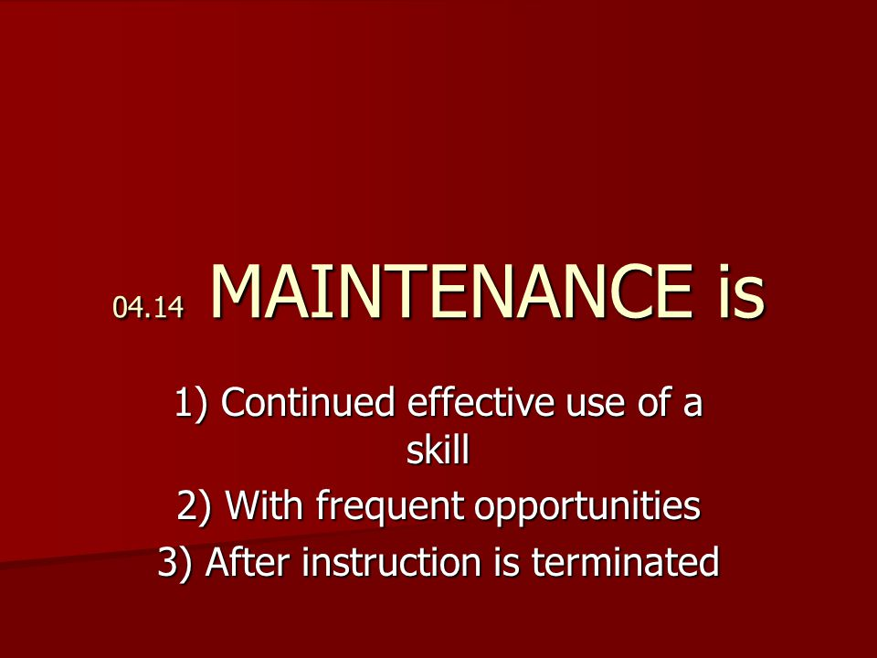 04.14 MAINTENANCE is 1) Continued effective use of a skill 2) With frequent opportunities 3) After instruction is terminated
