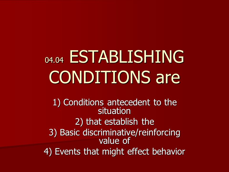 04.04 ESTABLISHING CONDITIONS are 1) Conditions antecedent to the situation 2) that establish the 3) Basic discriminative/reinforcing value of 4) Events that might effect behavior