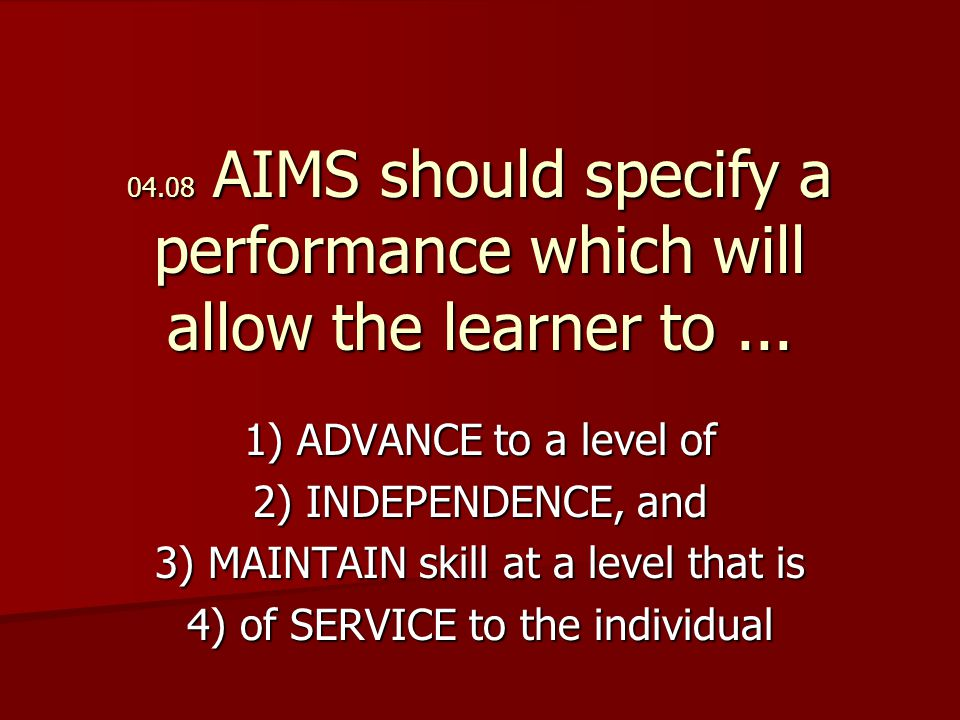 04.08 AIMS should specify a performance which will allow the learner to...