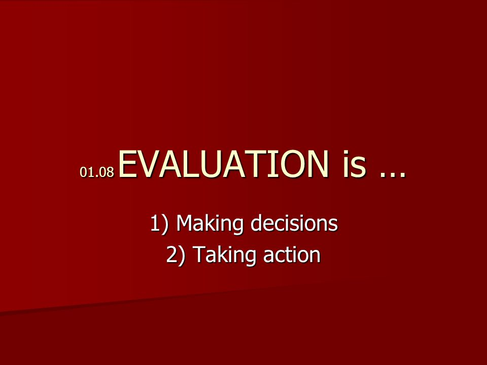 01.08 EVALUATION is … 1) Making decisions 2) Taking action