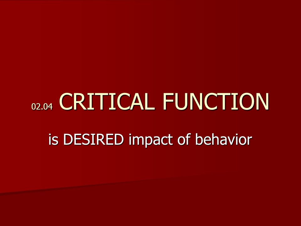 02.04 CRITICAL FUNCTION is DESIRED impact of behavior