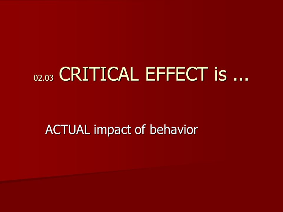 02.03 CRITICAL EFFECT is... ACTUAL impact of behavior