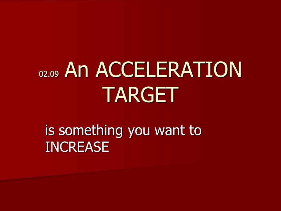 02.09 An ACCELERATION TARGET is something you want to INCREASE