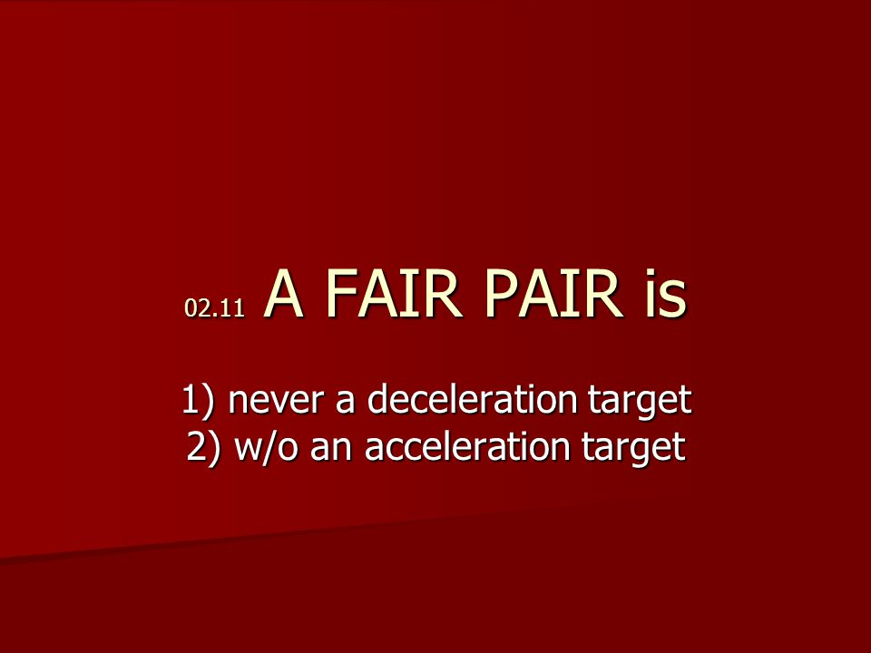 02.11 A FAIR PAIR is 1) never a deceleration target 2) w/o an acceleration target