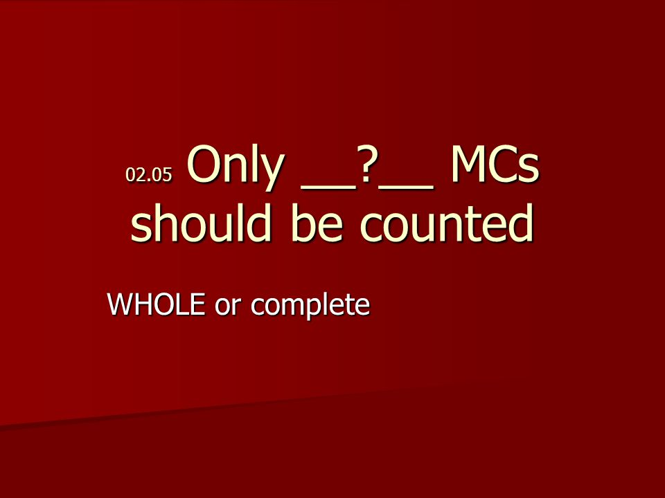 02.05 Only __ __ MCs should be counted WHOLE or complete