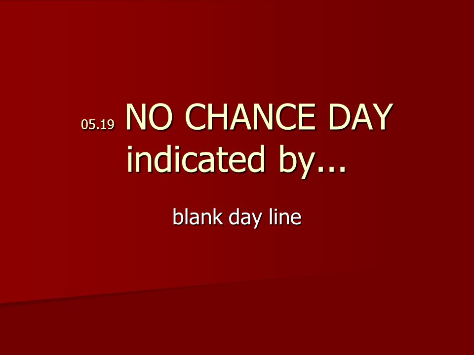 05.19 NO CHANCE DAY indicated by... blank day line