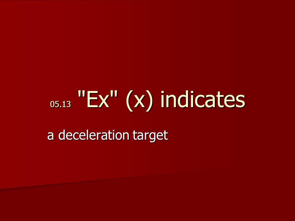 05.13 Ex (x) indicates a deceleration target