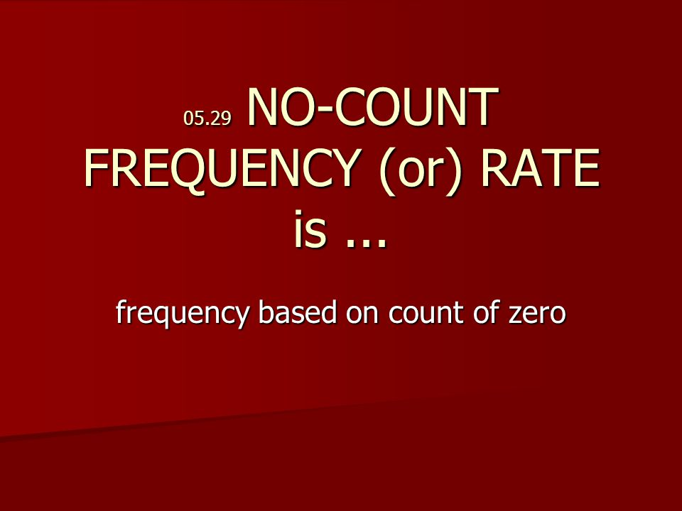05.29 NO-COUNT FREQUENCY (or) RATE is... frequency based on count of zero