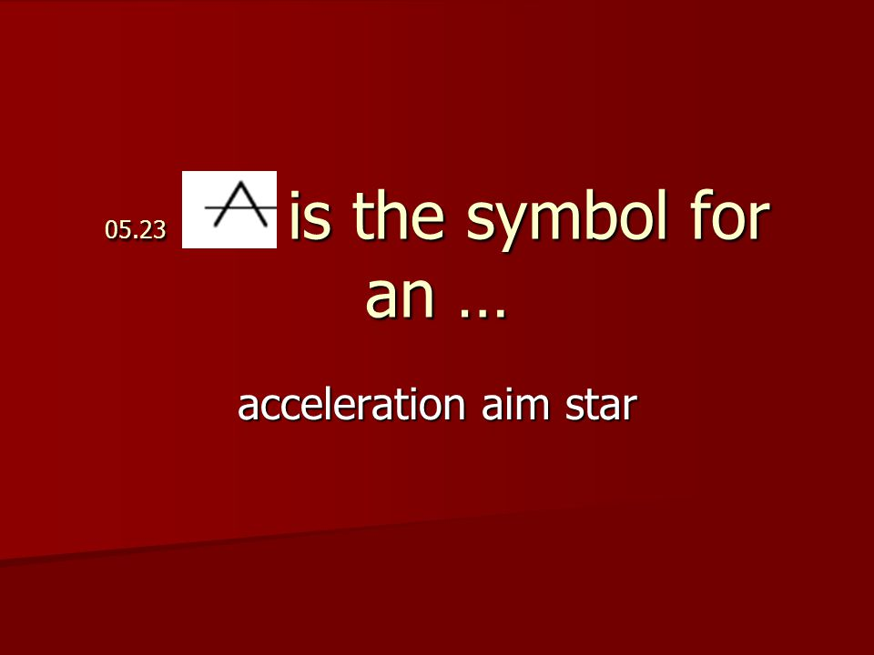 05.23 is the symbol for an … acceleration aim star