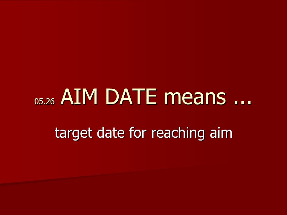 05.26 AIM DATE means... target date for reaching aim