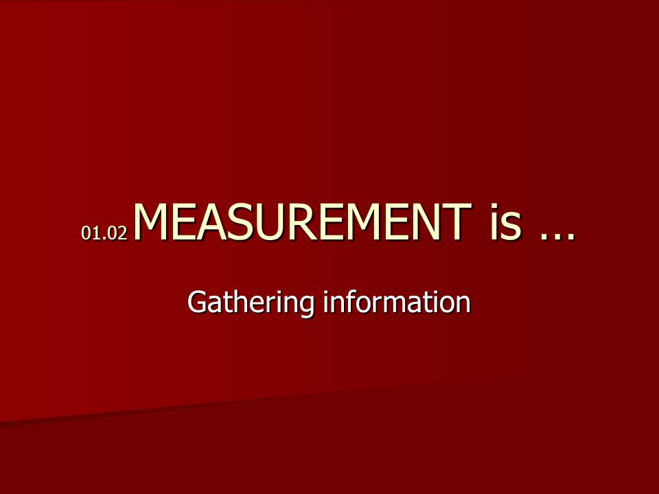 01.02 MEASUREMENT is … Gathering information