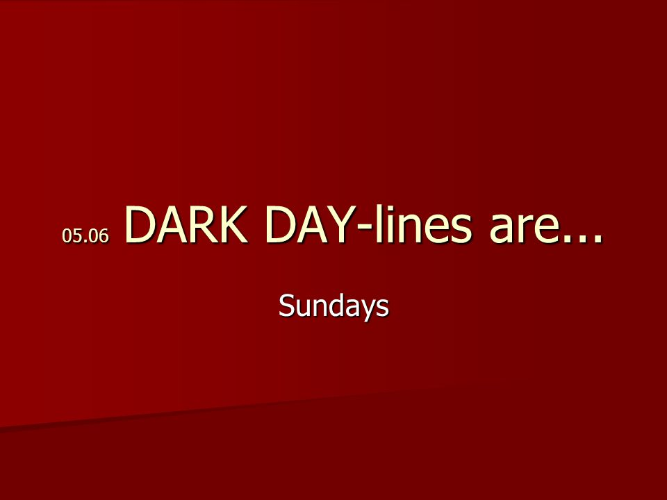 05.06 DARK DAY-lines are... Sundays
