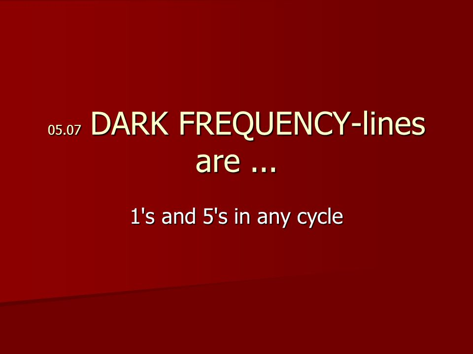 05.07 DARK FREQUENCY-lines are... 1 s and 5 s in any cycle