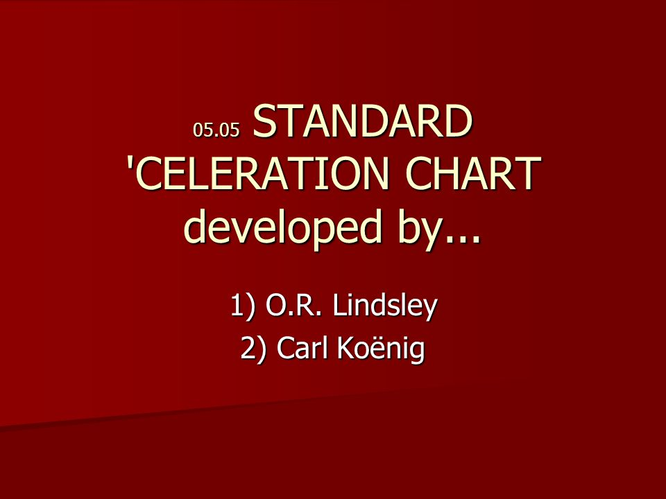05.05 STANDARD CELERATION CHART developed by... 1) O.R. Lindsley 2) Carl Koënig