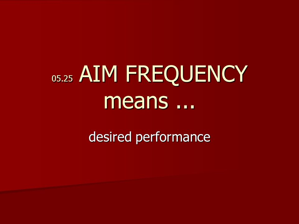 05.25 AIM FREQUENCY means... desired performance