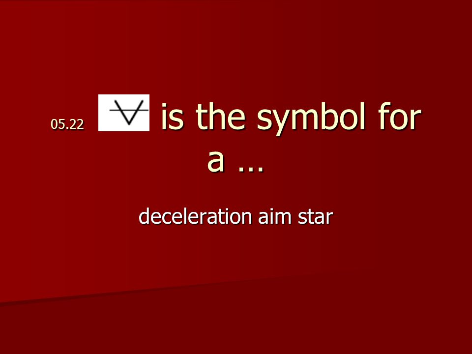 05.22 is the symbol for a … deceleration aim star