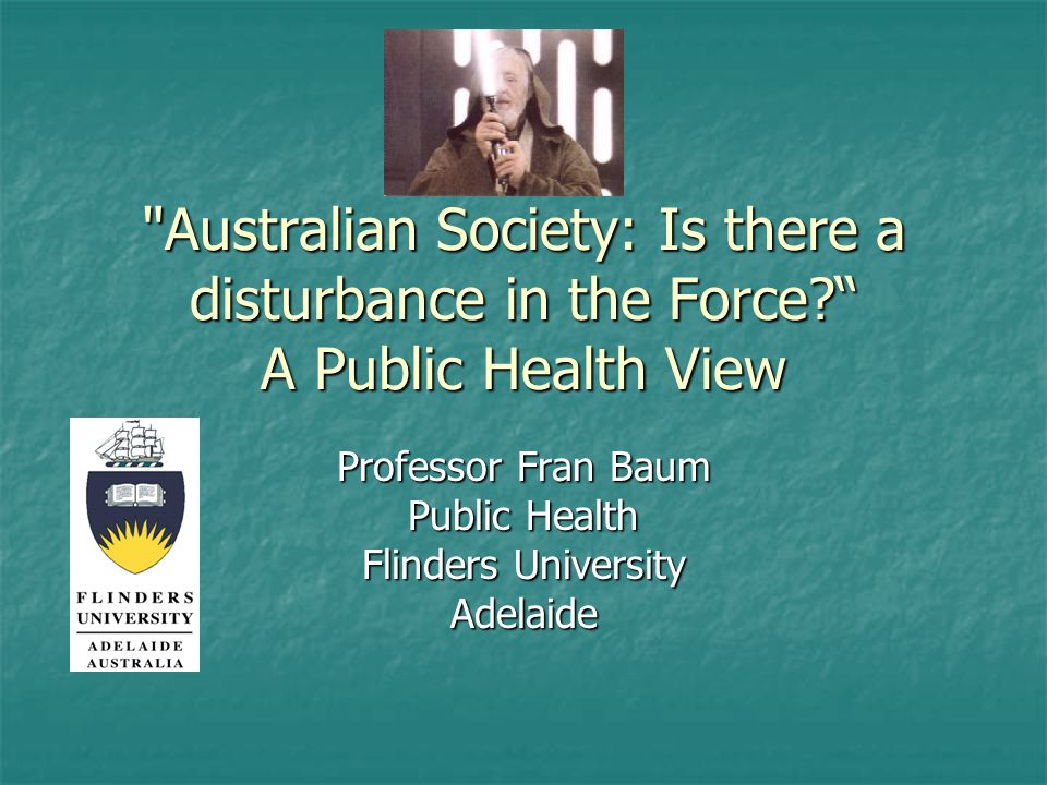 Australian Society: Is there a disturbance in the Force A Public Health View Professor Fran Baum Public Health Flinders University Adelaide