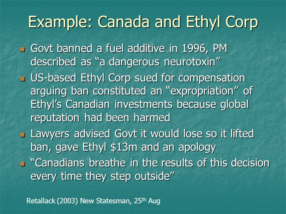Example: Canada and Ethyl Corp Govt banned a fuel additive in 1996, PM described as a dangerous neurotoxin Govt banned a fuel additive in 1996, PM described as a dangerous neurotoxin US-based Ethyl Corp sued for compensation arguing ban constituted an expropriation of Ethyl's Canadian investments because global reputation had been harmed US-based Ethyl Corp sued for compensation arguing ban constituted an expropriation of Ethyl's Canadian investments because global reputation had been harmed Lawyers advised Govt it would lose so it lifted ban, gave Ethyl $13m and an apology Lawyers advised Govt it would lose so it lifted ban, gave Ethyl $13m and an apology Canadians breathe in the results of this decision every time they step outside Canadians breathe in the results of this decision every time they step outside Retallack (2003) New Statesman, 25 th Aug