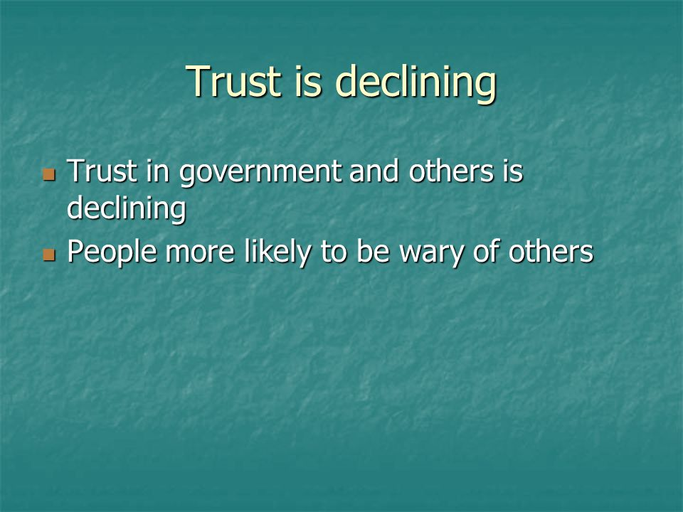 Trust is declining Trust in government and others is declining Trust in government and others is declining People more likely to be wary of others People more likely to be wary of others