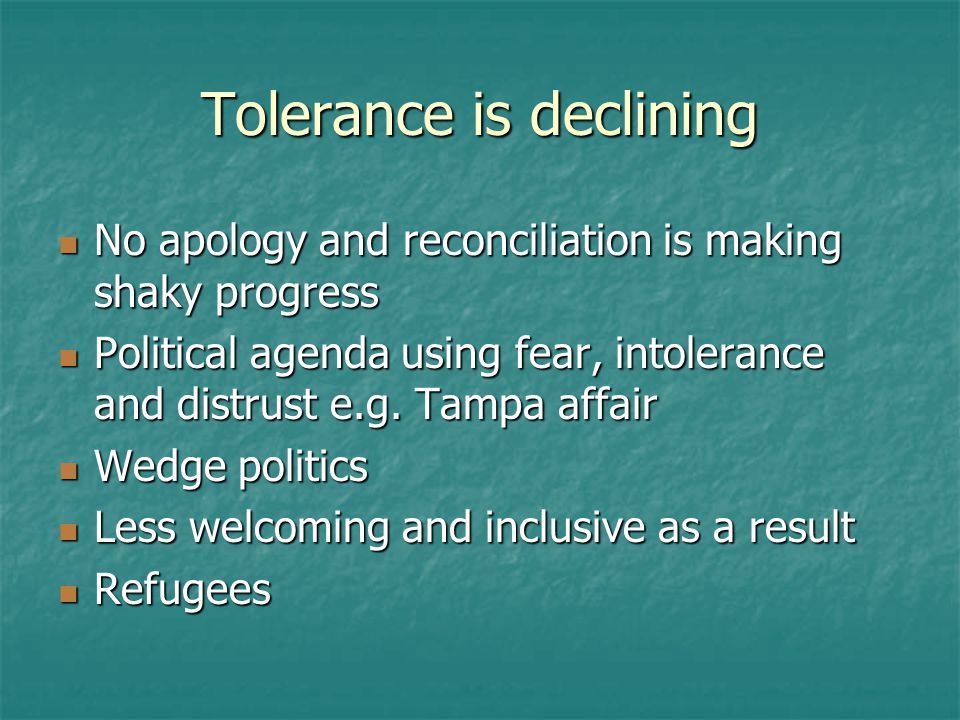 Tolerance is declining No apology and reconciliation is making shaky progress No apology and reconciliation is making shaky progress Political agenda using fear, intolerance and distrust e.g.