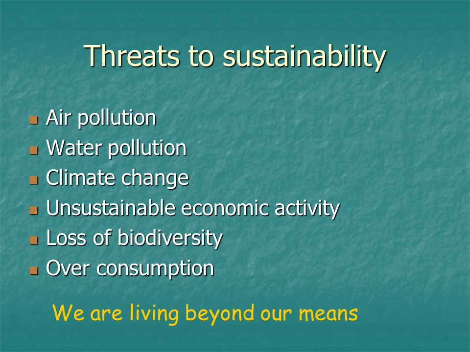 Threats to sustainability Air pollution Air pollution Water pollution Water pollution Climate change Climate change Unsustainable economic activity Unsustainable economic activity Loss of biodiversity Loss of biodiversity Over consumption Over consumption We are living beyond our means