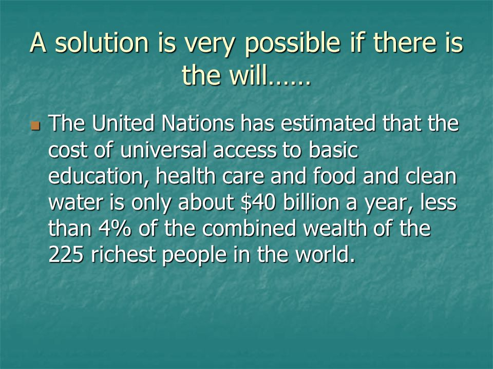 A solution is very possible if there is the will…… The United Nations has estimated that the cost of universal access to basic education, health care and food and clean water is only about $40 billion a year, less than 4% of the combined wealth of the 225 richest people in the world.