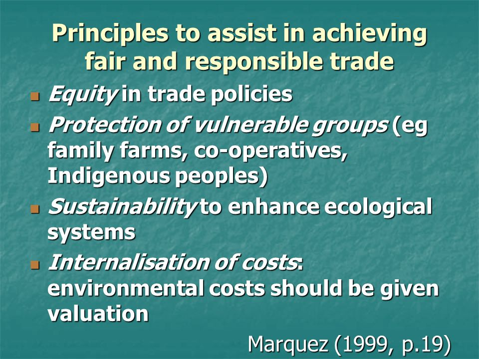 Principles to assist in achieving fair and responsible trade Equity in trade policies Equity in trade policies Protection of vulnerable groups (eg family farms, co-operatives, Indigenous peoples) Protection of vulnerable groups (eg family farms, co-operatives, Indigenous peoples) Sustainability to enhance ecological systems Sustainability to enhance ecological systems Internalisation of costs: environmental costs should be given valuation Internalisation of costs: environmental costs should be given valuation Marquez (1999, p.19)
