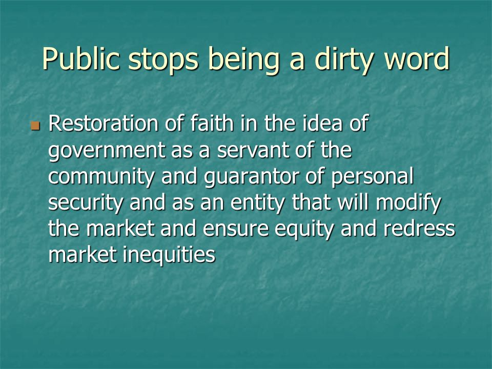 Public stops being a dirty word Restoration of faith in the idea of government as a servant of the community and guarantor of personal security and as an entity that will modify the market and ensure equity and redress market inequities Restoration of faith in the idea of government as a servant of the community and guarantor of personal security and as an entity that will modify the market and ensure equity and redress market inequities