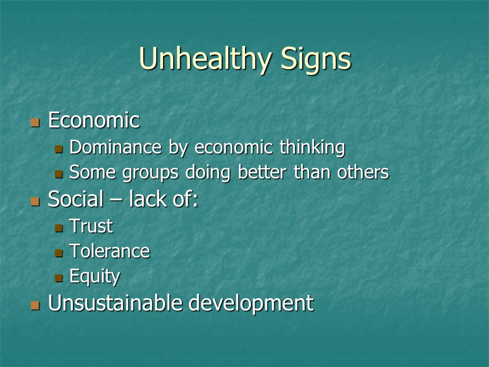 Unhealthy Signs Economic Economic Dominance by economic thinking Dominance by economic thinking Some groups doing better than others Some groups doing better than others Social – lack of: Social – lack of: Trust Trust Tolerance Tolerance Equity Equity Unsustainable development Unsustainable development