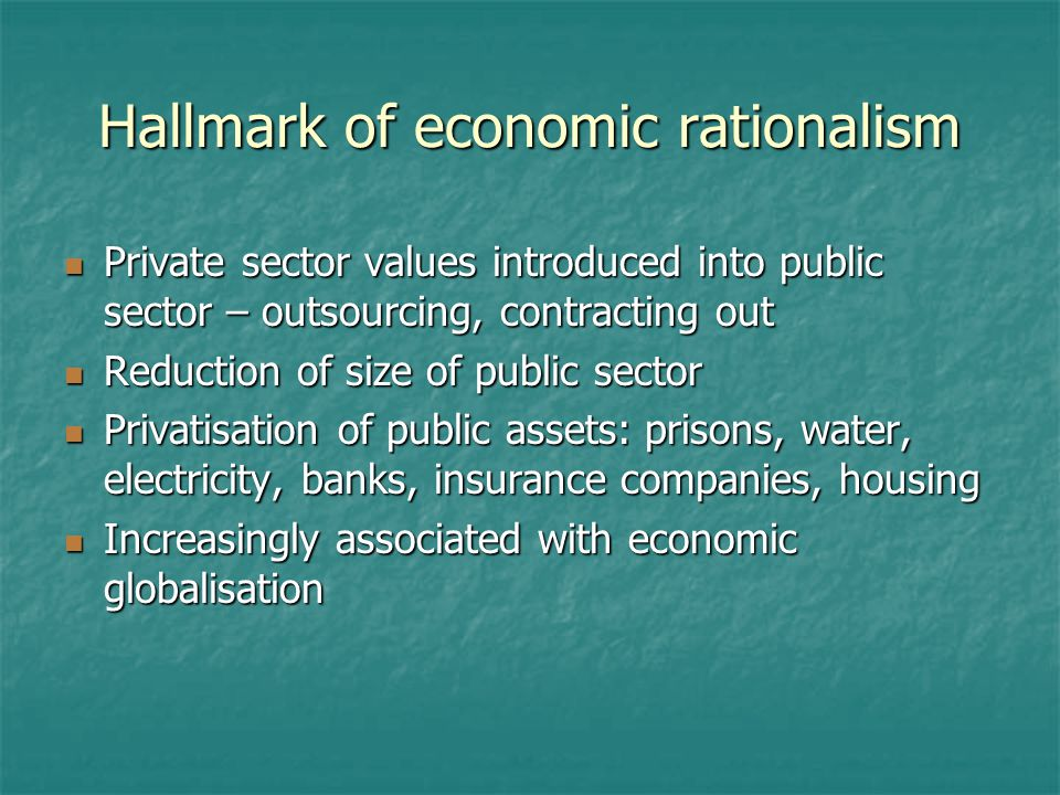 Hallmark of economic rationalism Private sector values introduced into public sector – outsourcing, contracting out Private sector values introduced into public sector – outsourcing, contracting out Reduction of size of public sector Reduction of size of public sector Privatisation of public assets: prisons, water, electricity, banks, insurance companies, housing Privatisation of public assets: prisons, water, electricity, banks, insurance companies, housing Increasingly associated with economic globalisation Increasingly associated with economic globalisation