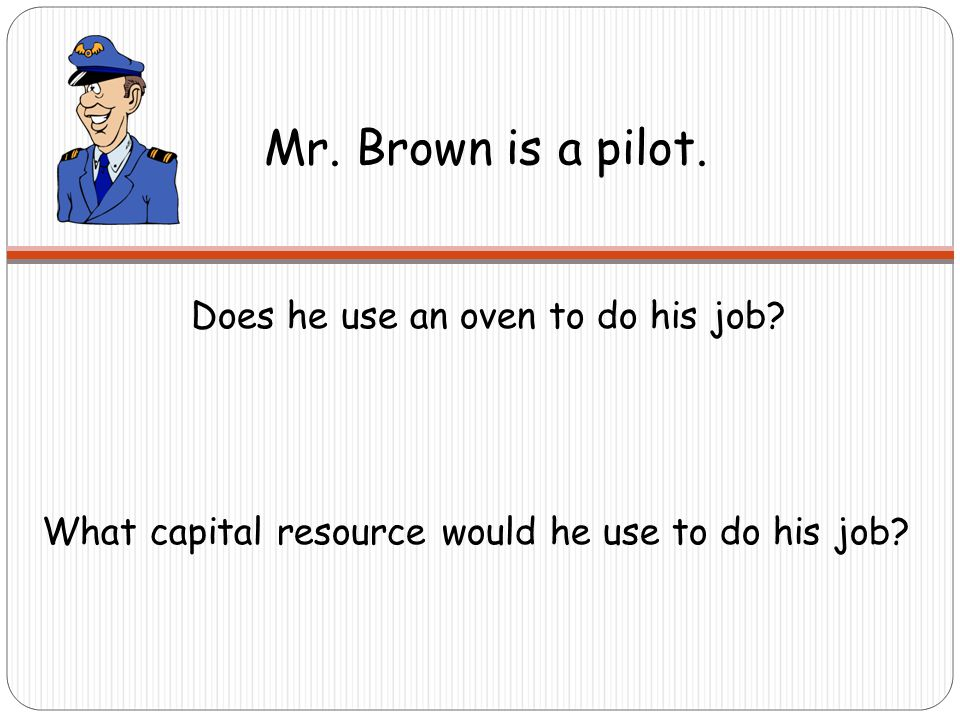 Mr. Brown is a pilot. What capital resource would he use to do his job.