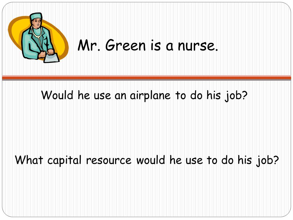 Mr.Green is a nurse. Would he use an airplane to do his job.